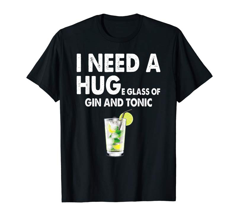 Order I Need A Huge Glass Of Gin And Tonic Sarcastic T Shirt