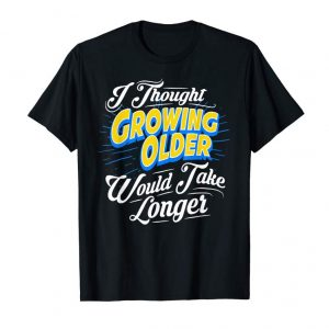 Order I Thought Growing Old Would Take Longer Funny Gift T-Shirt