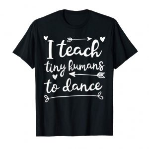 Buy Now I Teach Tiny Humans To Dance - Dancing Instructor T-Shirt
