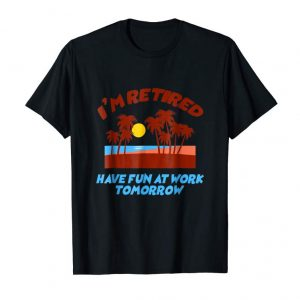 Cool I'm Retired Have Fun At Work Tomorrow Sarcastic T-shirt