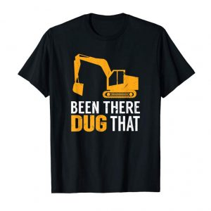 Buy Been There Dug That | Funny Construction Crew Equipment T-Shirt