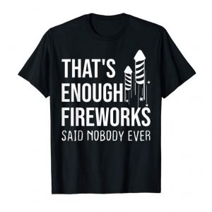 Order That's Enough Fireworks Said Noboby Ever Funny Pyro Shirt