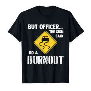 Buy But Officer The Sign Said Do A Burnout - Funny Car T-Shirt