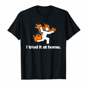Order I Tried It & Caught On Fire At Home Science Humor T-Shirt