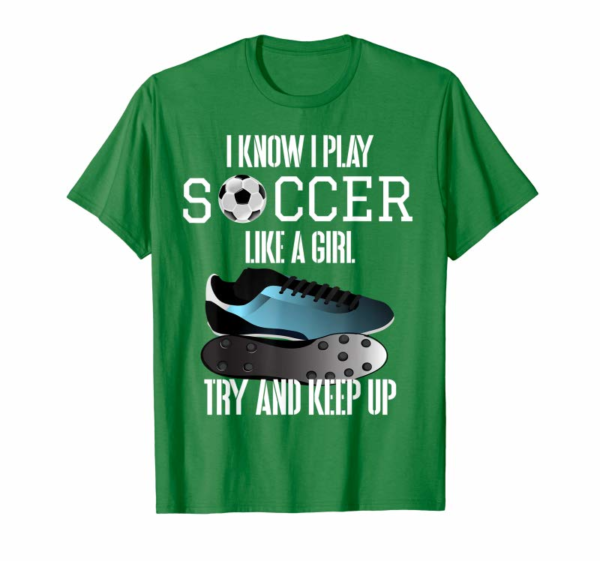 Order Now I Know I Play Soccer Like A Girl Try And Keep Up T-Shirt.