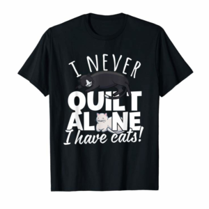 Adorable I Never Quilt Alone I Have Cats! Gift For Quilters & Sewers T-Shirt