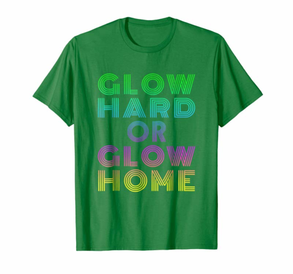 Order Now Glow Hard Or Glow Home T-Shirt 70s 80s Shirt