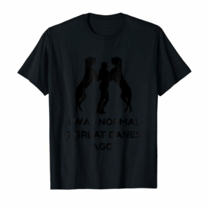 Adorable Funny Great Dane Shirt Woman I Was Normal 2 Great Danes Ago