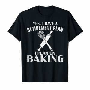 Buy Yes I Have A Retirement Plan Baking Funny Baker Cool Gift T-Shirt