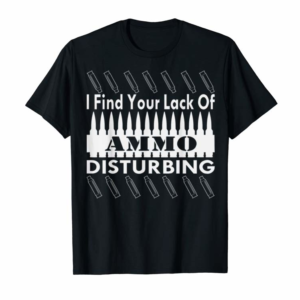 Buy Now I Find Your Lack Of Ammo Disturbing T-Shirt