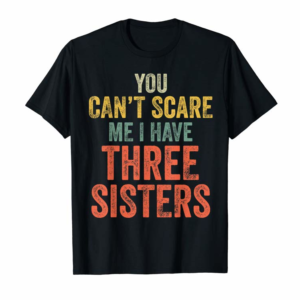 Order Now You Can't Scare Me I Have Three Sisters Funny Brothers Gift T-Shirt