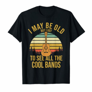 Cool Funny Music Gift I May Be Old But Got To See Cool Bands T-Shirt