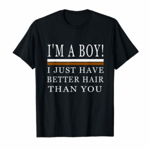 Order I'm A Boy I Just Have Better Hair Than You T-Shirt