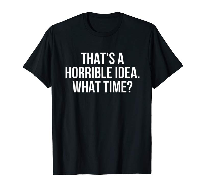 Trending That's A Horrible Idea What Time? T-Shirt