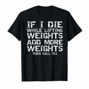 Adorable Funny If I Die While Lifting Weights Add More & Call 911 T-Shirt