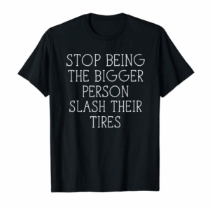 Trending Stop Being The Bigger Person Adult Funny Saying T-Shirt