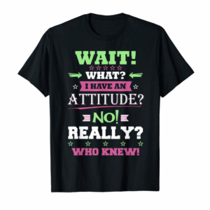 Adorable Wait What I Have Attitude No Really Who Knew Gift T-Shirt