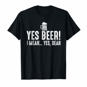 Cool Yes Beer I Mean Yes Dear Fathers Day Gift For Dad T-shirt