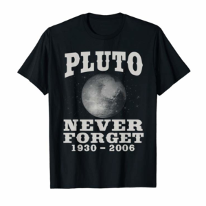 Order Pluto Never Forget - Funny Science Geek & Space Gift T-Shirt