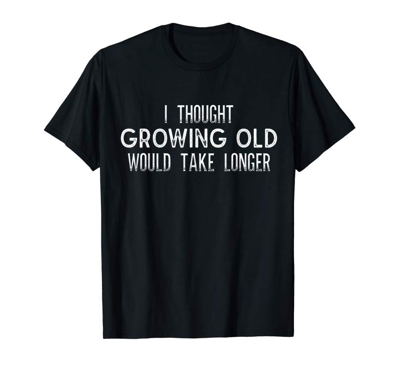 Buy Now I Thought Growing Old Would Take Longer - Funny T Shirt