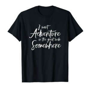 Buy Now I Want Adventure In The Great Wide Somewhere T Shirt