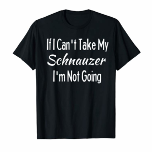 Order If I Can't Take My Schnauzer Funny Pet Dogs Shirt