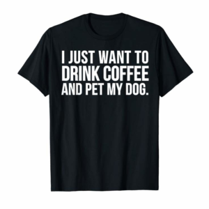 Order Now Funny Gift - I Just Want To Drink Coffee And Pet My Dog T-Shirt