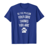 Shop Be The Person Your Dog Thinks You Are Funny Sweet Pet Gift T-Shirt