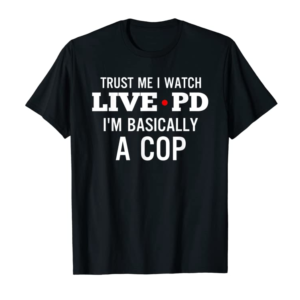 Trends Trust Me I Watch Live P And D I'm Basically A Cop Meme T-Shirt