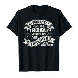 Adorable Apparently We're Trouble When We Are Together Who Knew T-Shirt